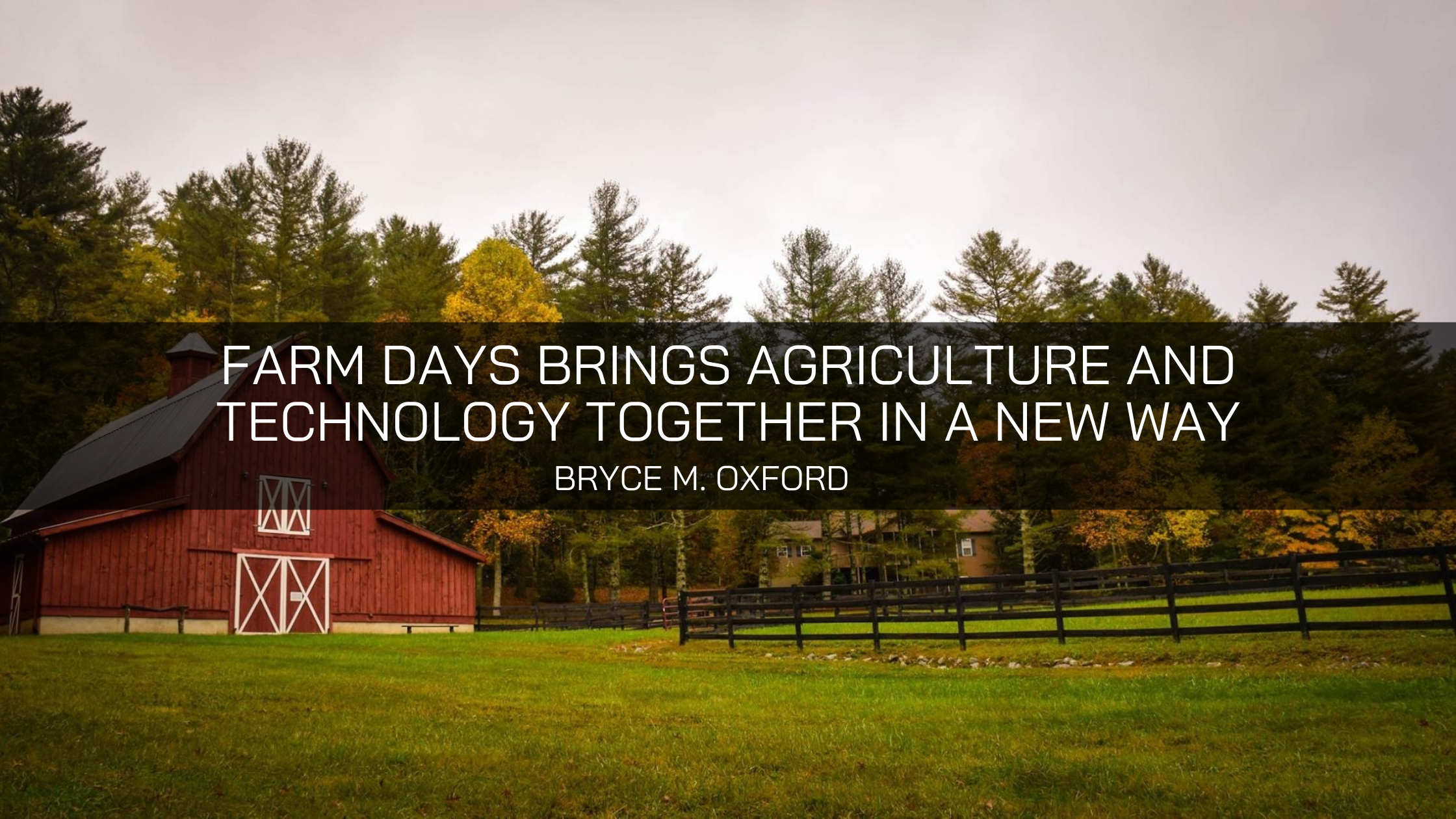 Bryce M. Oxford States Farm Days Brings Agriculture and Technology Together in a New Way
